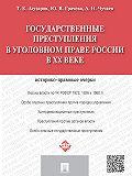 Александр Чучаев -Государственные преступления в уголовном праве России в XX веке. Историко-правовые очерки