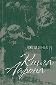Джим Шепард - Книга Аарона