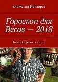 Александр Невзоров -Гороскоп для Весов– 2018. Веселый гороскоп встихах