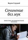 Вадим Слуцкий -Сочинение безмук. Книга отом, как научиться писать сочинения