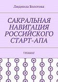 Людмила Болотова -Сакральная навигация российского Старт-Апа. Тренинг