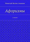 Николай Белов-Аманик -Афоризмы. Ожизни