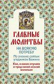 Ольга Глаголева -Главные молитвы на всякую потребу. По учению святых угодников Божиих. Как и в каких случаях молиться