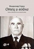 Владимир Герун -Отец ивойна. Битвы вВеликой Отечественной войне