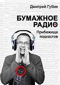 Дмитрий Губин -Бумажное радио. Прибежище подкастов: буквы и звуки под одной обложкой