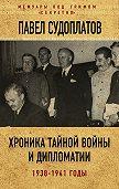 Павел Судоплатов -Хроника тайной войны и дипломатии. 1938-1941 годы
