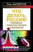 Олег Матвейчев -Что делать, Россия? Прорывные стратегии третьего тысячелетия