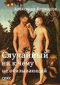Александр Кормашов -Случайный ни кчему необязывающийсекс