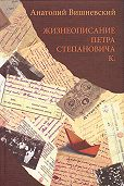 Анатолий Вишневский - Жизнеописание Петра Степановича К.