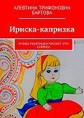Алевтина Бартова -Ириска-капризка. Умные ребятишки читают эти книжки