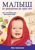 Нина Башкирова -Малыш от рождения до трех лет. Все, что необходимо знать родителям