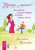 Валентина Вселенская -Выйди из памяти! Как забыть старую любовь и начать новую жизнь