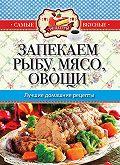 С. П. Кашин - Запекаем мясо, рыбу, овощи. Лучшие домашние рецепты