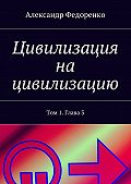 Александр Федоренко - Цивилизация на цивилизацию. Том 1.Глава3