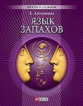 Е. Ю. Антоненко - Язык запахов
