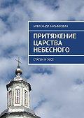 Александр Балыбердин -Притяжение Царства Небесного. Статьи иэссе
