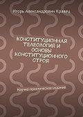 Игорь Кравец -Конституционная телеология и основы конституционного строя. Научно-практическое издание
