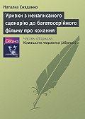 Наталка Сняданко -Уривки з ненаписаного сценарію до багатосерійного фільму про кохання