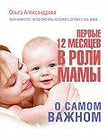 Ольга Александрова -Первые 12 месяцев в роли мамы. О самом важном