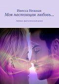 Инесса Нежная - Моя настоящая любовь… Любовно-фантастический роман