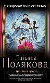 Татьяна Полякова -Не вороши осиное гнездо