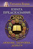 Татьяна Борщ -Книга предсказаний на 2018 год. Любовь, здоровье, деньги