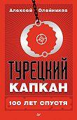 Алексей Олейников - Турецкий капкан: 100 лет спустя