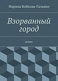 Марина Бойкова-Гальяни - Взорванный город. роман
