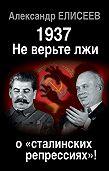 Александр Елисеев -1937: Не верьте лжи о «сталинских репрессиях»!