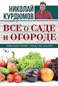 Николай Курдюмов -Все о саде и огороде