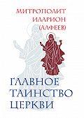 Митрополит Иларион (Алфеев) -Главное таинство Церкви