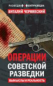 Виталий Чернявский -Операции советской разведки. Вымыслы и реальность
