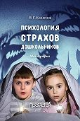 Виктория Геннадьевна Колягина -Психология страхов дошкольников