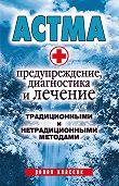 Алла Нестерова - Астма. Предупреждение, диагностика и лечение традиционными и нетрадиционными методами