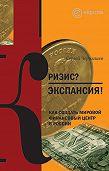 Сергей Чернышев -Кризис? Экспансия! Как создать мировой финансовый центр в России