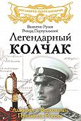 Валентин Рунов, Ричард Португальский - Легендарный Колчак. Адмирал и Верховный Правитель России