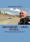 Владимир Герун -Высоцкий – своя колея… Моё видение ВысоцкогоВ.С.