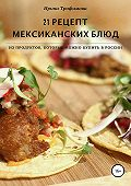 Ирина Трофимова -21 рецепт мексиканских блюд