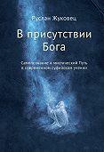 Руслан Жуковец - В присутствии Бога. Самопознание и мистический Путь в современном суфийском учении
