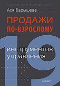 Ася Барышева -Продажи по-взрослому. 19 инструментов управления