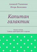 Алексей Ткаченко, Игорь Волознев - Капитан галактик. Книга пятая. Сквозь пространство ивремя