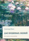 Александра Родсет -Дао водяных лилий. Сборник рассказов иминиатюр
