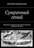 Евгений Хацкельсон -Сумрачный гений. Повесть и очерки из истории военной авиации XX века