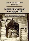 Егор Киселев - Горький миндаль над дорогой. Сборник бессмысленных песен