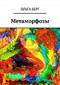Ольга Берг - Метаморфозы