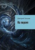 Дмитрий Тагунов -На пороге