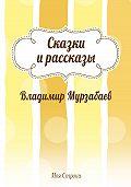 Владимир Мурзабаев -Сказки и рассказы (сборник)
