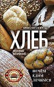 Ирина Пигулевская -Хлеб вкусный, целебный. Печем, едим, лечимся