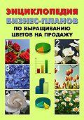 Павел Шешко, А. С. Бруйло - Энциклопедия бизнес-планов по выращиванию цветов на продажу