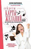 Юлия Воронина -Секреты карты желаний. Как получить все, о чем вы мечтали